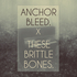 These Brittle Bones - Anchor Bleed