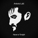 Antonio Lulic - Never or Tonight