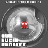 Our Lucid Reality - Ghost in the Machine