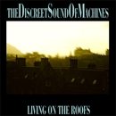 THE DISCREET SOUND OF MACHINES - LIVING ON THE ROOFS