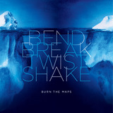 Burn The Maps - Bend Break Twist Shake EP
