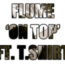 Flume - On Top (Feat. T Shirt)