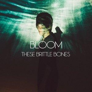 These Brittle Bones - Bloom