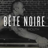 Bête Noire - Shut Your Mouth