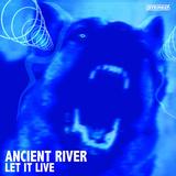 Ancient River - LET IT LIVE