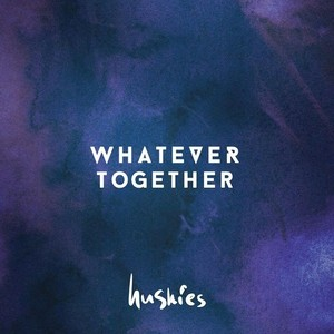 HUSKIES - Whatever Together