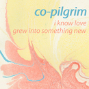 Co-pilgrim - I Know Love/Grew Into Something New