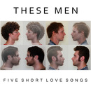 These Men - Five Short Love Songs