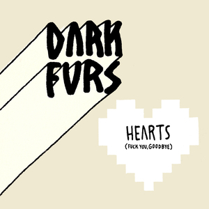 Dark Furs - Hearts (Fuck You, Goodbye)