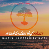 A Sudden Burst Of Colour - Waves Will Rise On Silent Wate