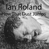 How That Dust Jumps (Ian Roland)