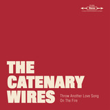The Catenary Wires - Throw Another Love Song On The Fire