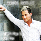 Aaron Bayley - I Didn't Plan To Love You