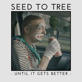 Until It Gets Better (SEED TO TREE)