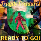 Fragile Creatures - Ready To Go