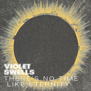 Violet Swells - There's No Time Like Eternity
