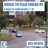 NEIL MARCH - MUSIC TO PLAN TOWNS BY