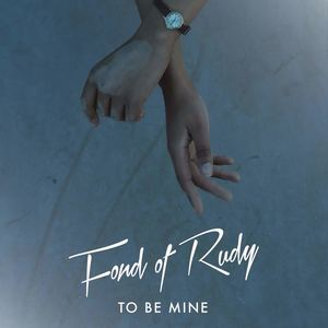 Fond Of Rudy - To Be Mine