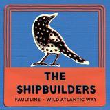The Shipbuilders - Fault Line/Wild Atlantic Way