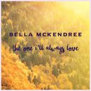 Bella McKendree - The One I'll Always Love