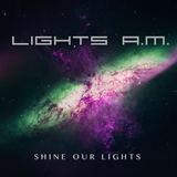 Lights A.M. - Shine Our Lights