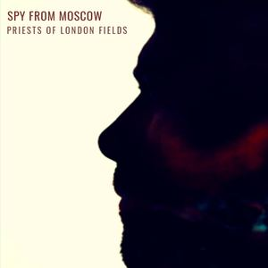 Spy From Moscow - Priests Of London Fields