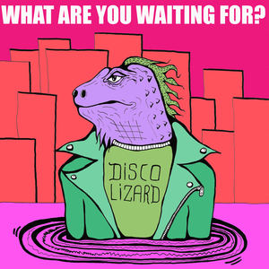 Disco Lizards - What Are You Waiting For
