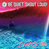 Be Quiet. Shout Loud! - I Will Be There