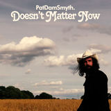 Pat Dam Smyth - Doesn't Matter Now