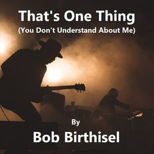 Bob Birthisel - That's One Thing (You Don't Understand About Me)