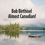 Bob Birthisel - Almost Canadian!