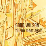 Good Wilson - Till We Meet Again