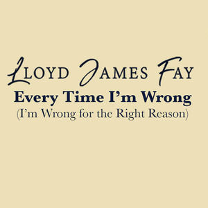 Lloyd James Fay - Every Time I'm Wong (I'm Wrong For The Right Reason)