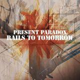 Present Paradox - Rails To Tomorrow