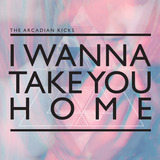 The Arcadian Kicks - I Wanna Take You Home
