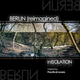 In Isolation - Berlin (Reimagined) [mixed by Practical Lovers]
