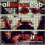 All Things Bob - Let it go (digitalmisfits remix)