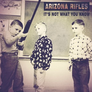 Arizona Rifles - It's Not What You Know