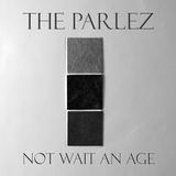 The Parlez - Not Wait An Age