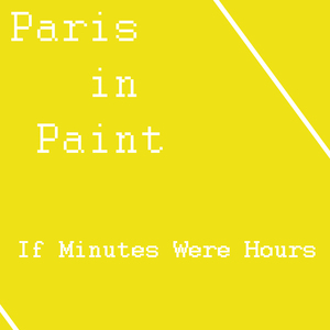 Paris in Paint - If Minutes Were Hours