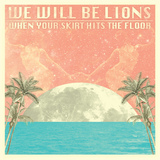 We Will Be Lions - When Your Skirt Hits The Floor