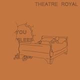 Theatre Royal - You Sleep