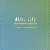Ditte Elly - I Am Only (What You Make Me)