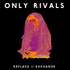 Only Rivals - REPLACE//EXCHANGE