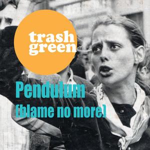 Trash Green - Pendulum (blame no more)