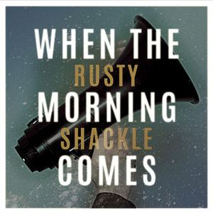 Rusty Shackle - When The Morning Comes