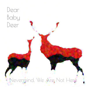 Dear Baby Deer - Nevermind, We Are Not Here