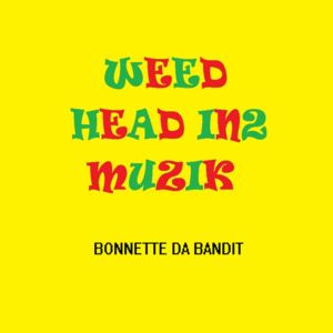 Bonnette Da Bandit - WEED HEAD IN2 MUZIK