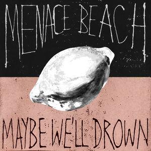Menace Beach - Maybe We'll Drown