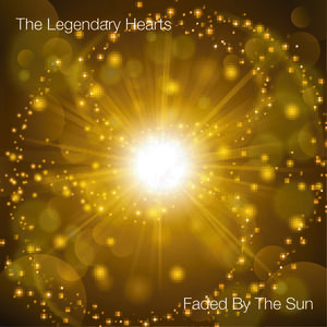 The Legendary Hearts - Faded By The Sun